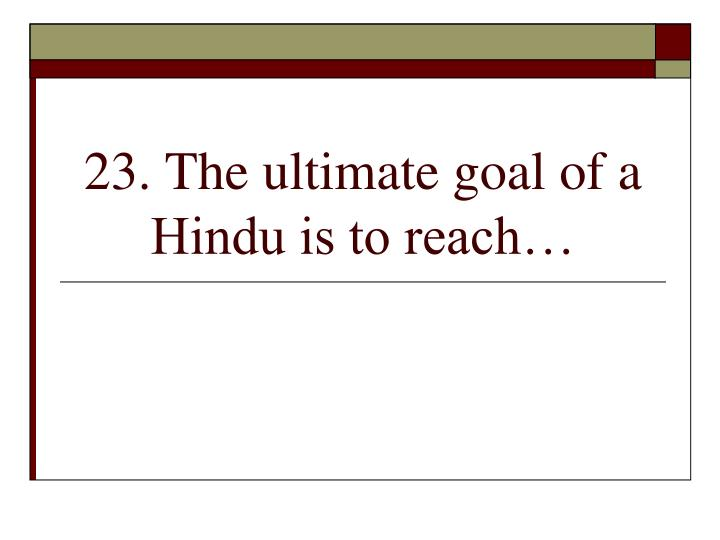 23. The ultimate goal of a Hindu is to reach…