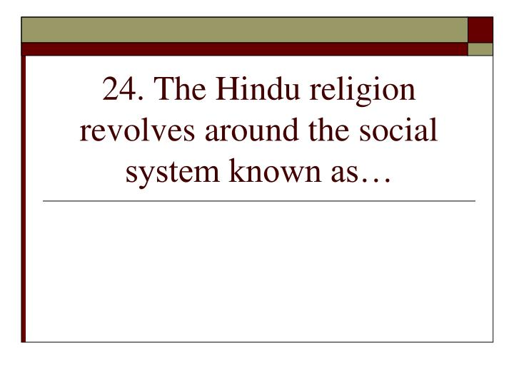 24. The Hindu religion revolves around the social system known as…