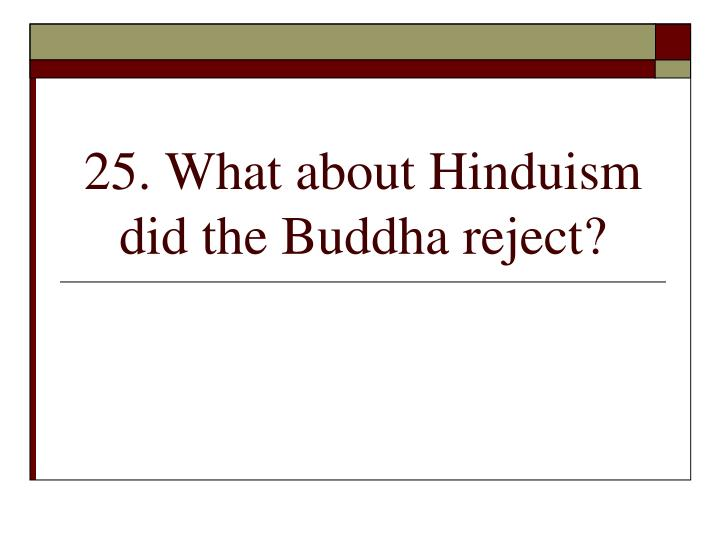 25. What about Hinduism did the Buddha reject?