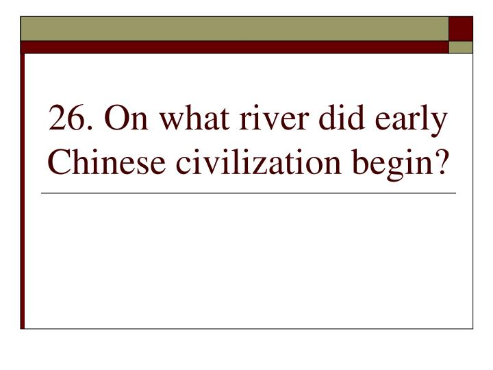 26. On what river did early Chinese civilization begin?