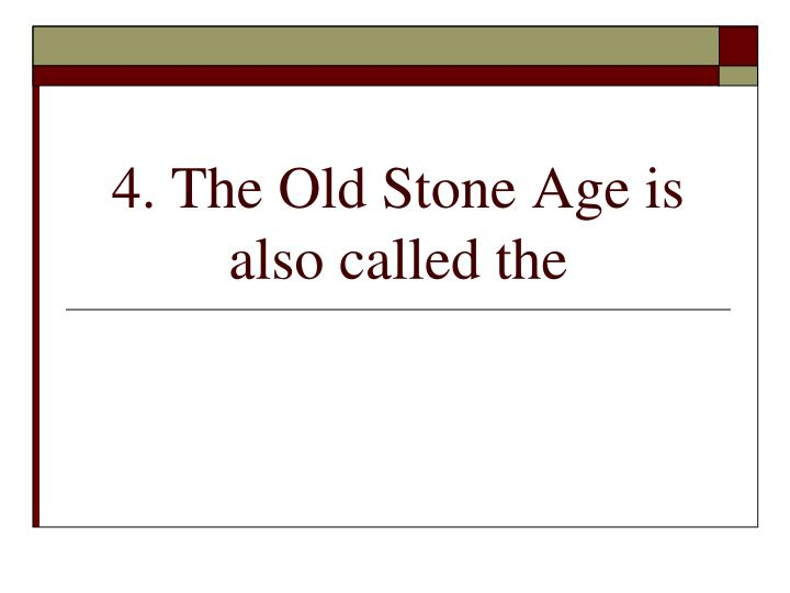 4. The Old Stone Age is also called the