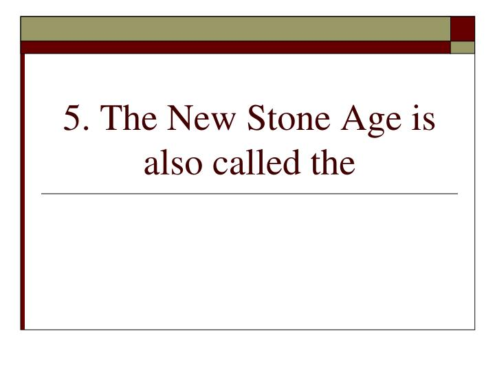 5. The New Stone Age is also called the