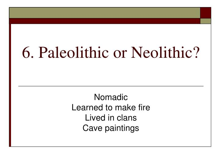 6. Paleolithic or Neolithic?