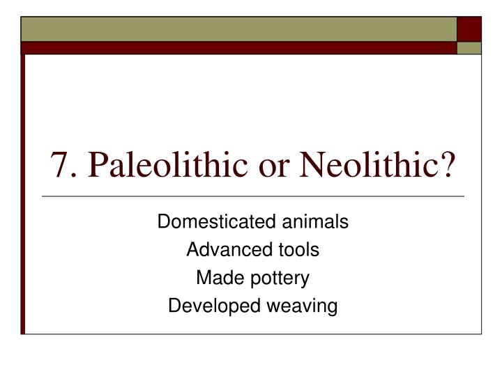 7. Paleolithic or Neolithic?