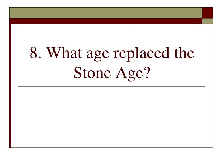 8. What age replaced the Stone Age?