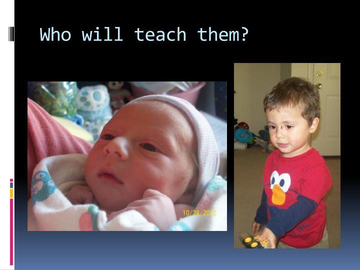 Who will teach them?