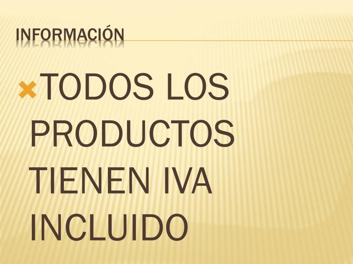 TODOS LOS PRODUCTOS TIENEN IVA INCLUIDO