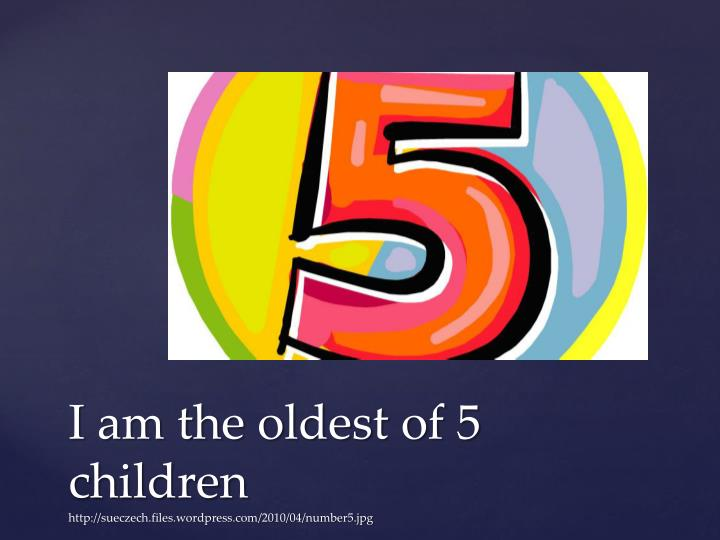 I am the oldest of 5 children