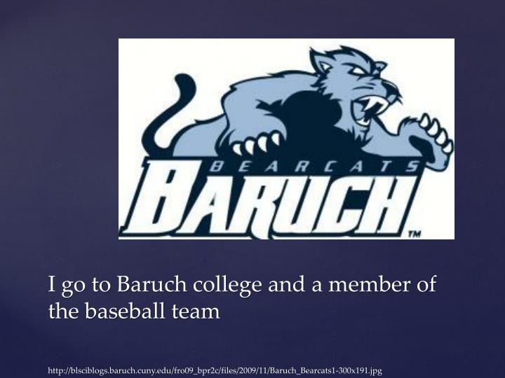 I go to Baruch college and a member of the baseball team