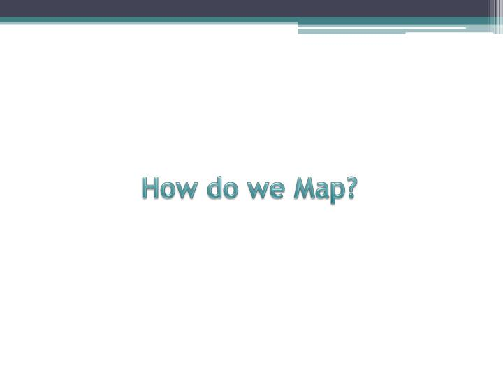 How do we Map?