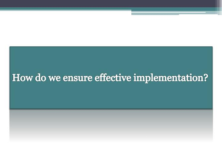 How do we ensure effective implementation?