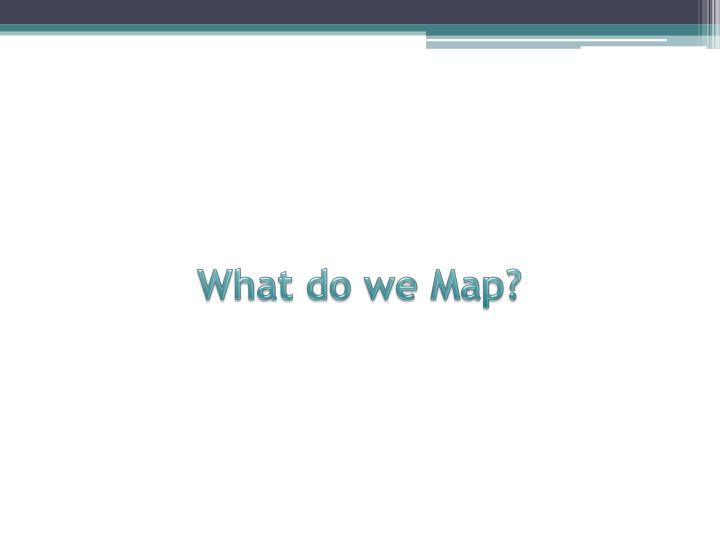 What do we Map?