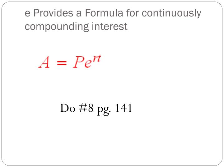 e Provides a Formula for continuously compounding interest