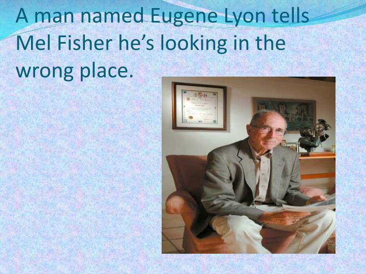 A man named Eugene Lyon tells Mel Fisher he's looking in the wrong place.
