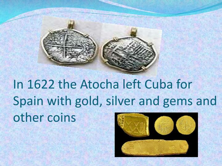 In 1622 the atocha left cuba for spain with gold silver and gems and other coins