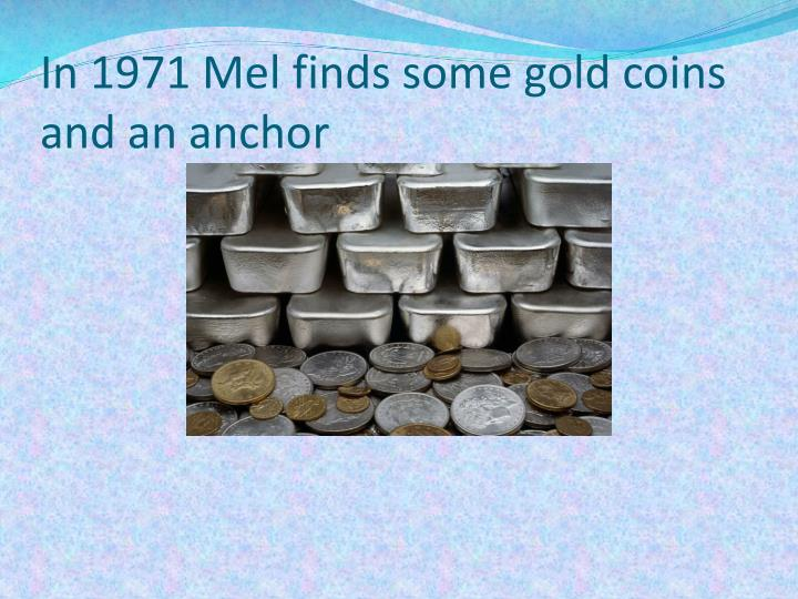 In 1971 Mel finds some gold coins and an anchor