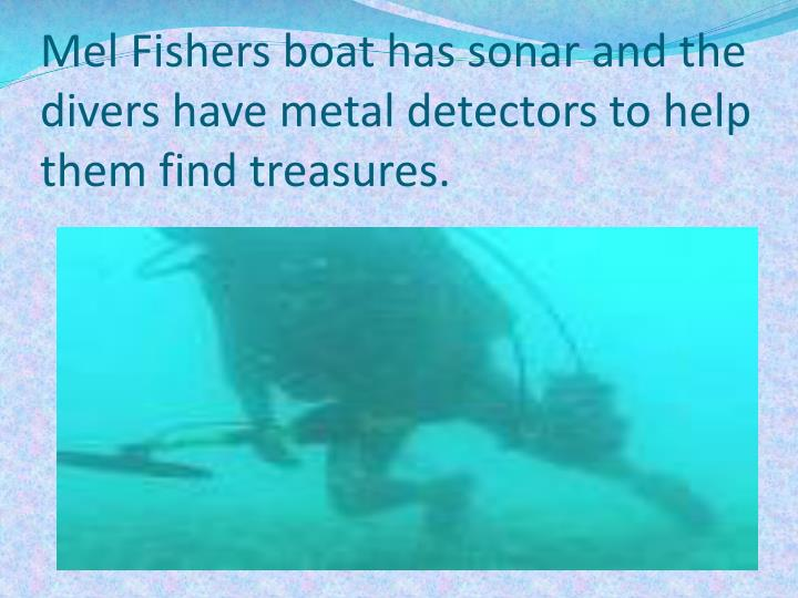 Mel Fishers boat has sonar and the divers have metal detectors to help them find treasures.