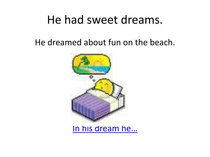 He had sweet dreams.