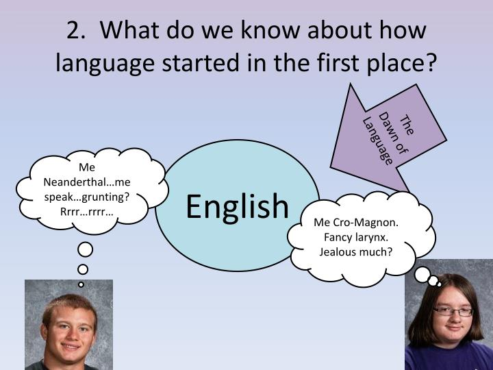 2.  What do we know about how language started in the first place?