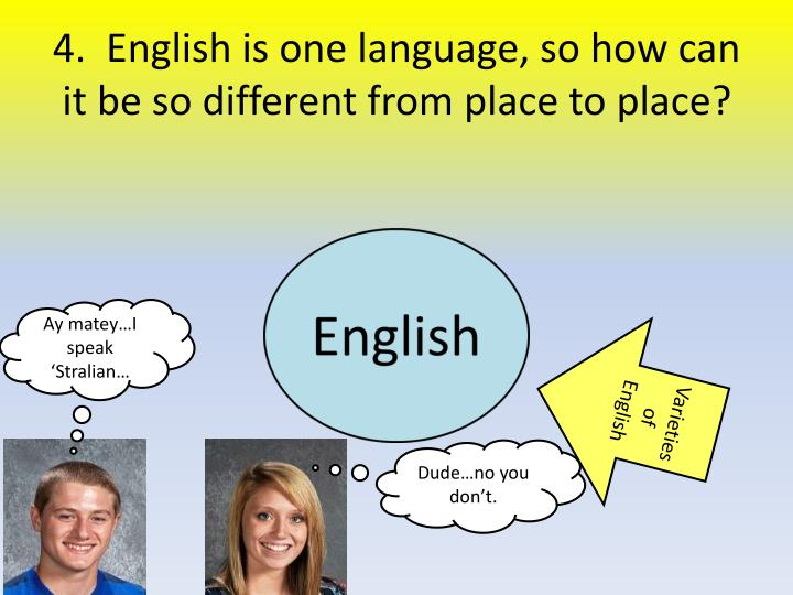 4.  English is one language, so how can it be so different from place to place?