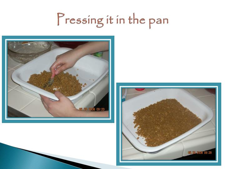 Pressing it in the pan