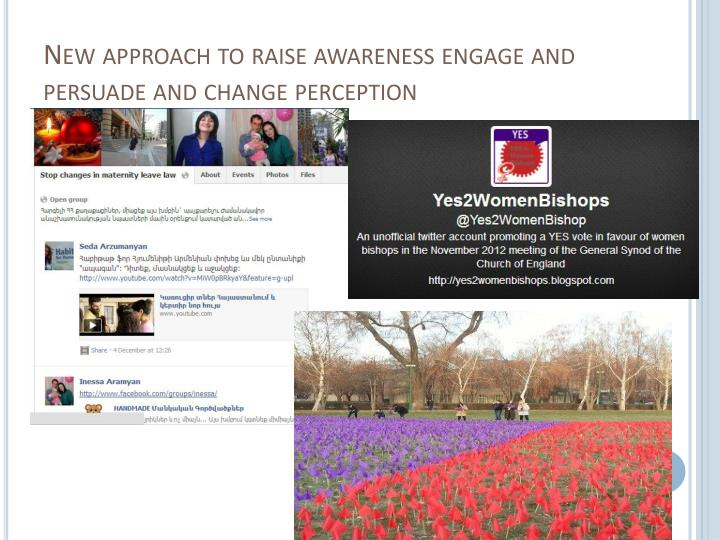 New approach to raise awareness engage and persuade and change perception