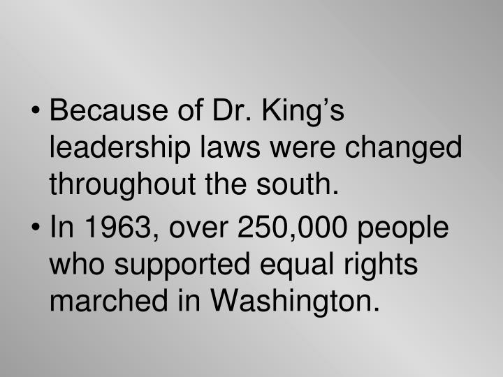 Because of Dr. King's leadership laws were changed throughout the south.