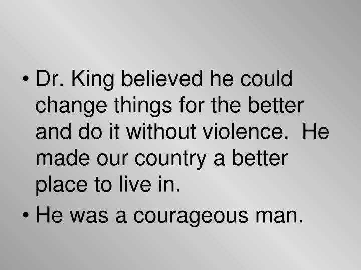Dr. King believed he could change things for the better and do it without violence.  He made our country a better place to live in.