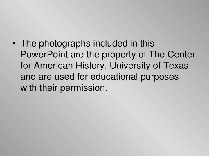 The photographs included in this PowerPoint are the property of The Center for American History, University of Texas and are used for educational purposes with their permission.