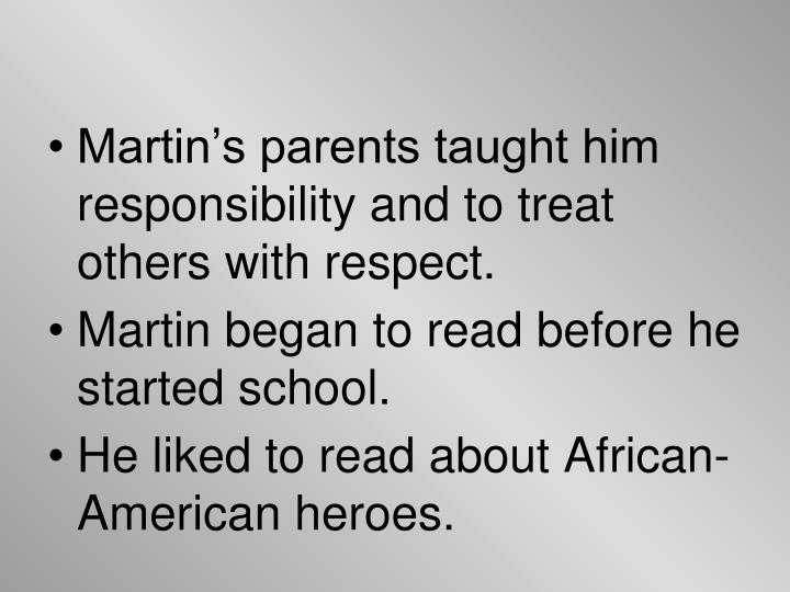 Martin's parents taught him responsibility and to treat others with respect.