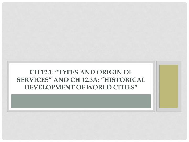 """CH 12.1: """"Types and Origin of Services"""" and CH 12.3a: """"Historical Development of World Cities"""""""