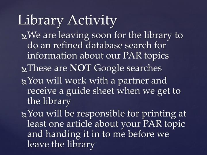 We are leaving soon for the library to do an refined database search for information about our PAR topics