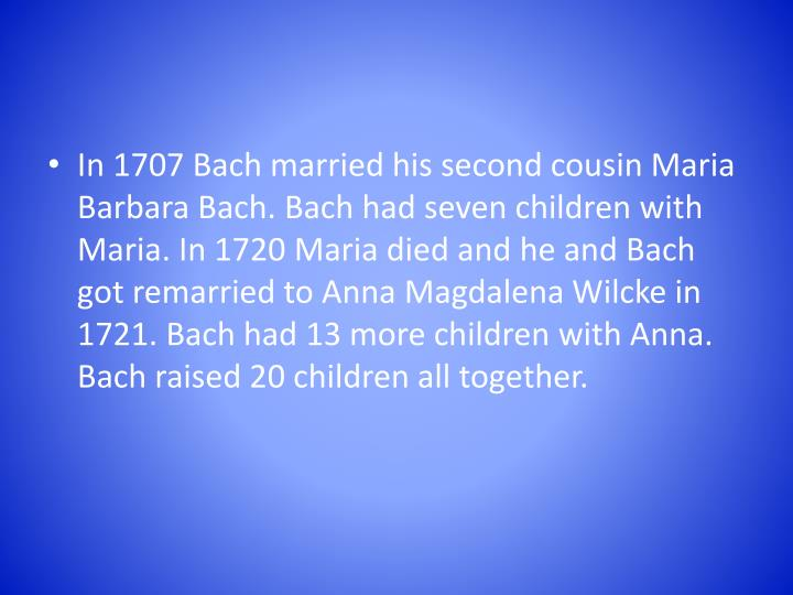 In 1707 Bach married his second cousin Maria Barbara Bach. Bach had seven children with Maria. In 17...