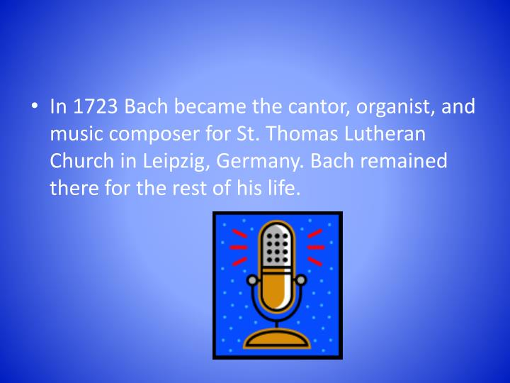 In 1723 Bach became the cantor, organist, and music composer for St. Thomas Lutheran Church in Leipzig, Germany. Bach remained there for the rest of his life.