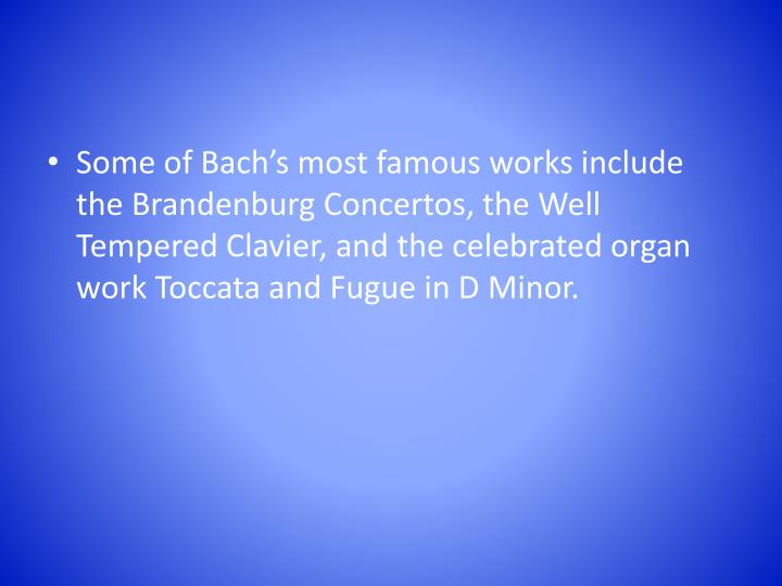 Some of Bach's most famous works include the Brandenburg Concertos, the Well Tempered Clavier, and the celebrated organ work Toccata and Fugue in D Minor.