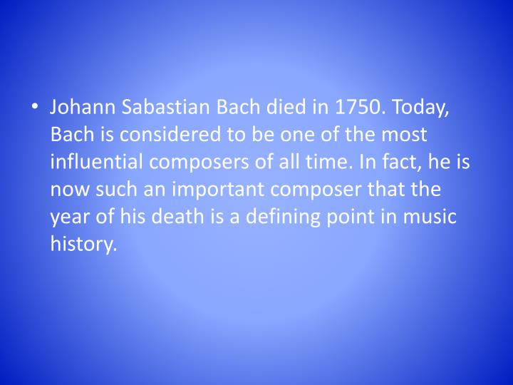 Johann Sabastian Bach died in 1750. Today, Bach is considered to be one of the most influential composers of all time. In fact, he is now such an important composer that the year of his death is a defining point in music history.