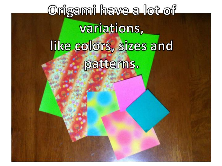 Origami have a lot of variations,