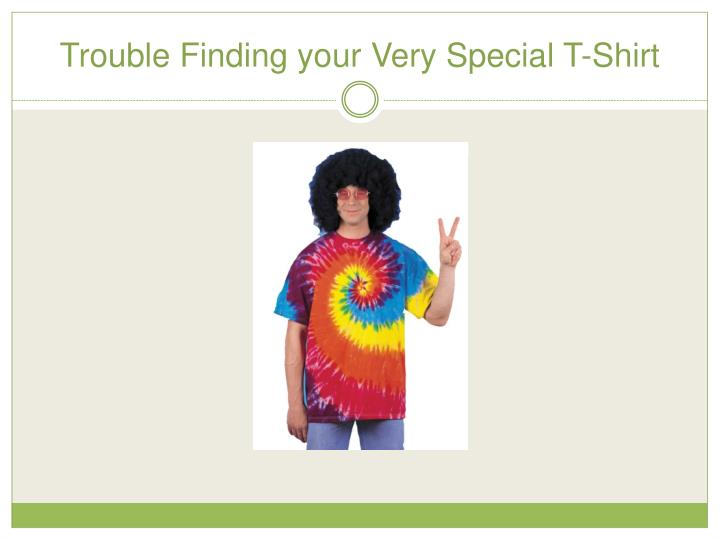 Trouble Finding your Very Special T-Shirt
