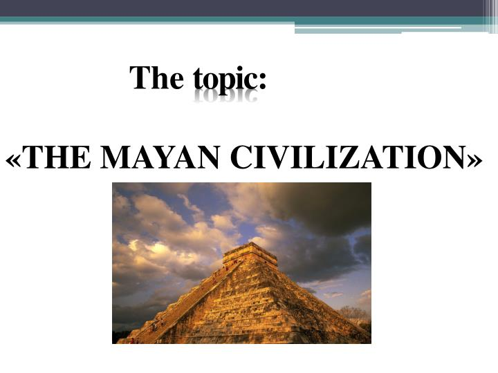 The topic the mayan civilization