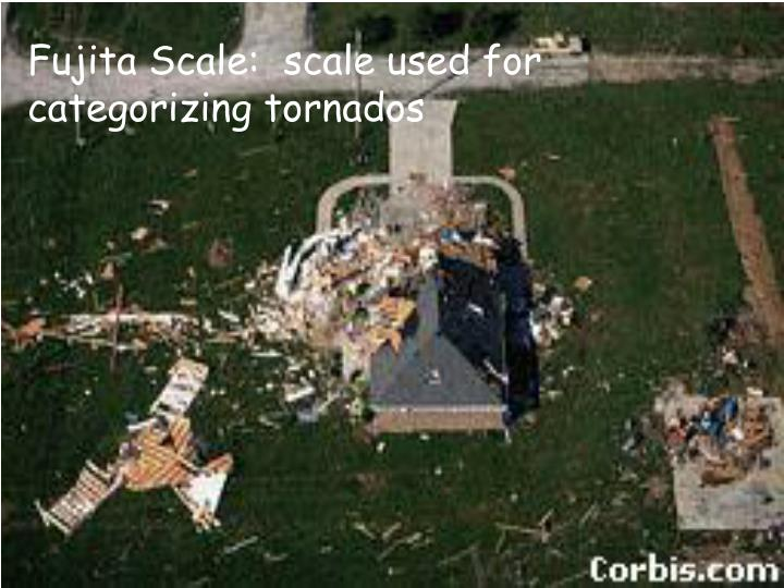 Fujita Scale:  scale used for categorizing tornados