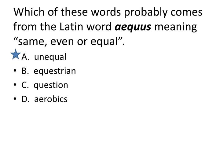 Which of these words probably comes from the Latin word