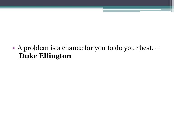 A problem is a chance for you to do your best. –