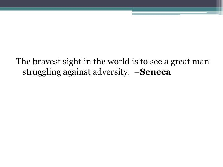 The bravest sight in the world is to see a great man struggling against adversity. –