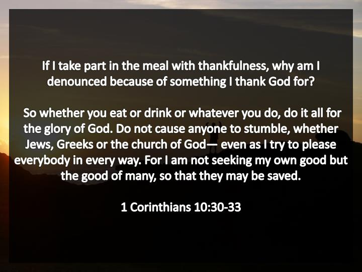 If I take part in the meal with thankfulness, why am I denounced because of something I thank God for?