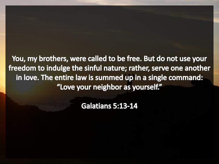 "You, my brothers, were called to be free. But do not use your freedom to indulge the sinful nature; rather, serve one another in love. The entire law is summed up in a single command: ""Love your neighbor as yourself."""