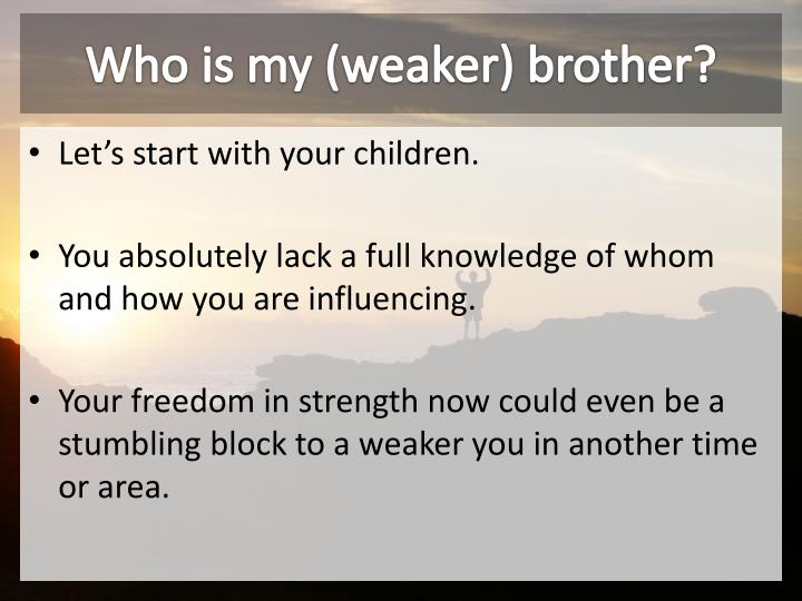 Who is my (weaker) brother?