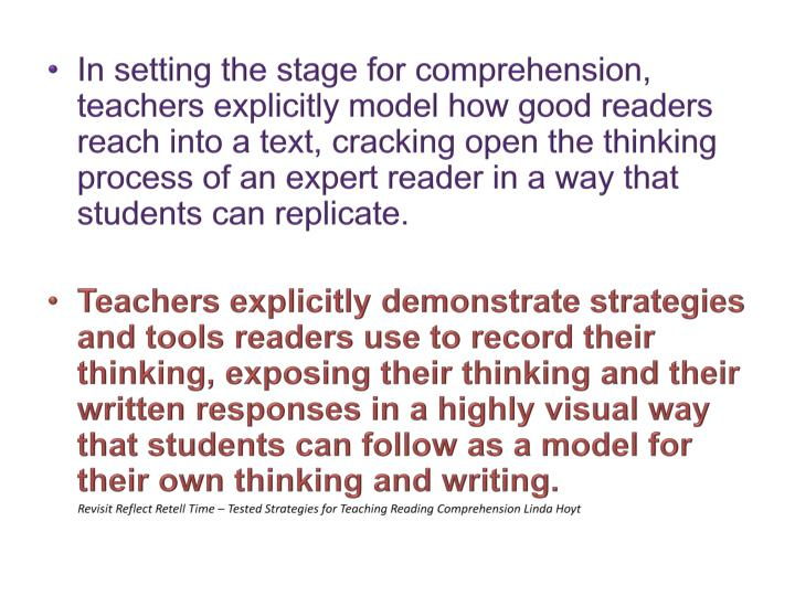 In setting the stage for comprehension, teachers explicitly model how good readers reach into a text, cracking open the thinking process of an expert reader in a way that students can replicate.