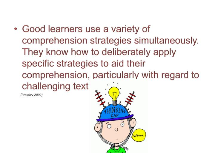 Good learners use a variety of comprehension strategies simultaneously. They know how to deliberately apply specific strategies to aid their comprehension, particularly with regard to challenging texts