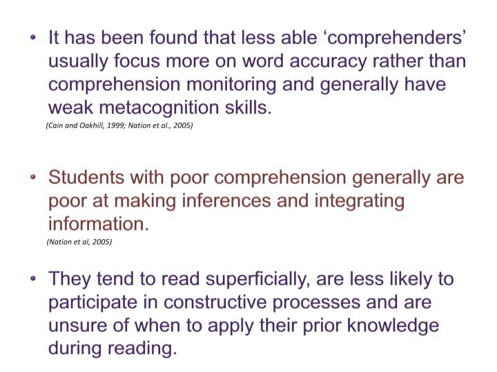 It has been found that less able 'comprehenders' usually focus more on word accuracy rather than comprehension monitoring and generally have weak metacognition skills.