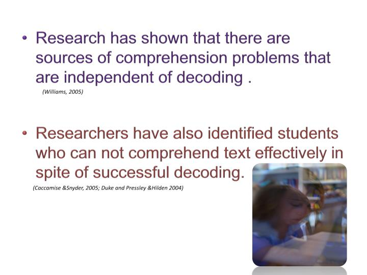 Research has shown that there are sources of comprehension problems that are independent of decoding .